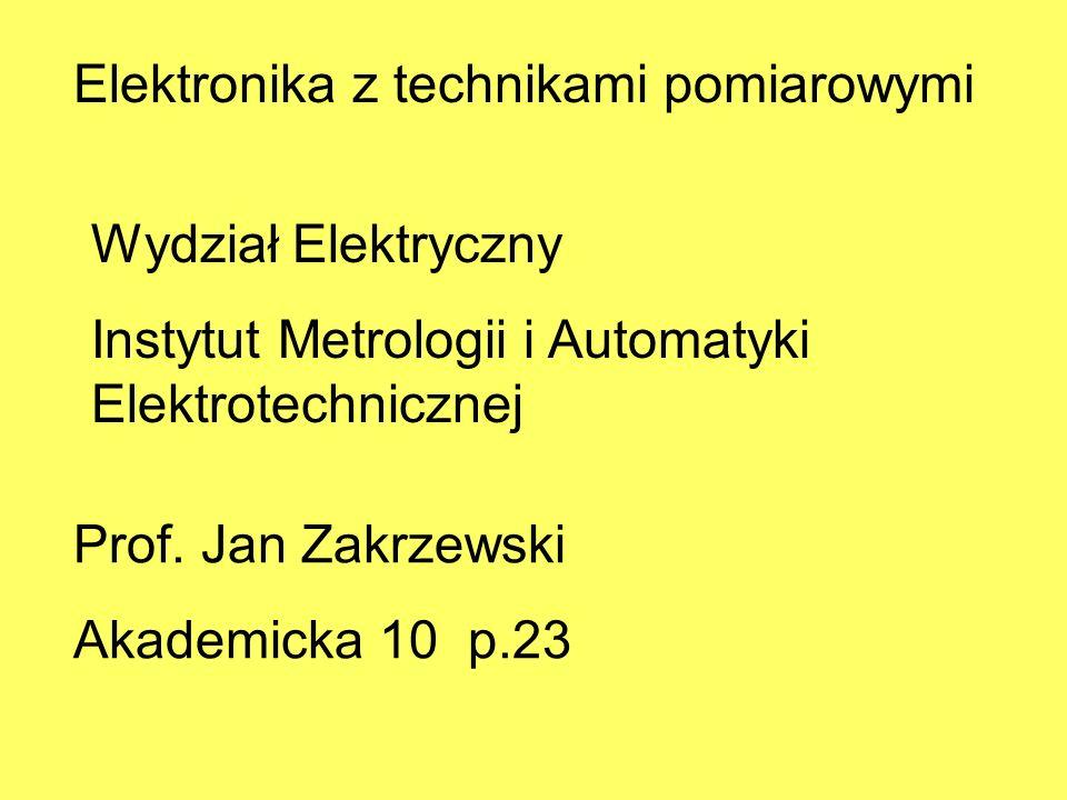 Elektronika z technikami pomiarowymi Wydział Elektryczny Instytut Metrologii i Automatyki Elektrotechnicznej Prof. Jan Zakrzewski Akademicka 10 p.23