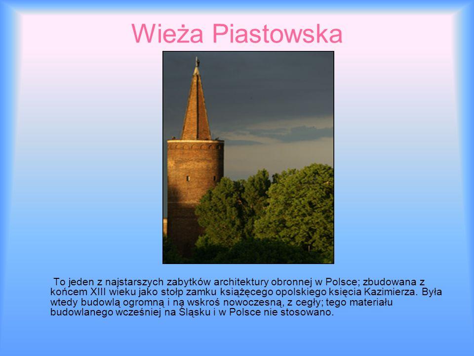 Wieża Piastowska To jeden z najstarszych zabytków architektury obronnej w Polsce; zbudowana z końcem XIII wieku jako stołp zamku książęcego opolskiego