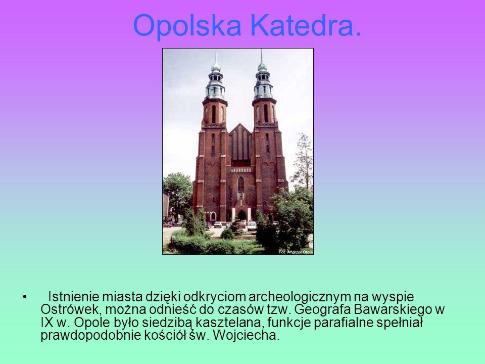 Opolska Katedra. Istnienie miasta dzięki odkryciom archeologicznym na wyspie Ostrówek, można odnieść do czasów tzw. Geografa Bawarskiego w IX w. Opole
