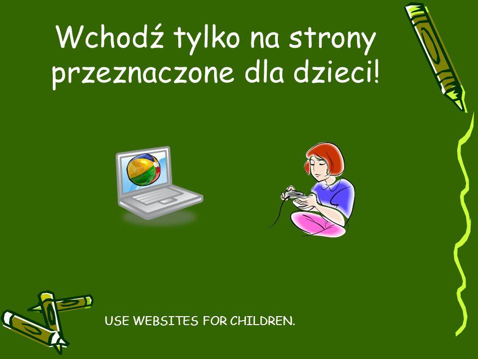 Wchodź tylko na strony przeznaczone dla dzieci! USE WEBSITES FOR CHILDREN.