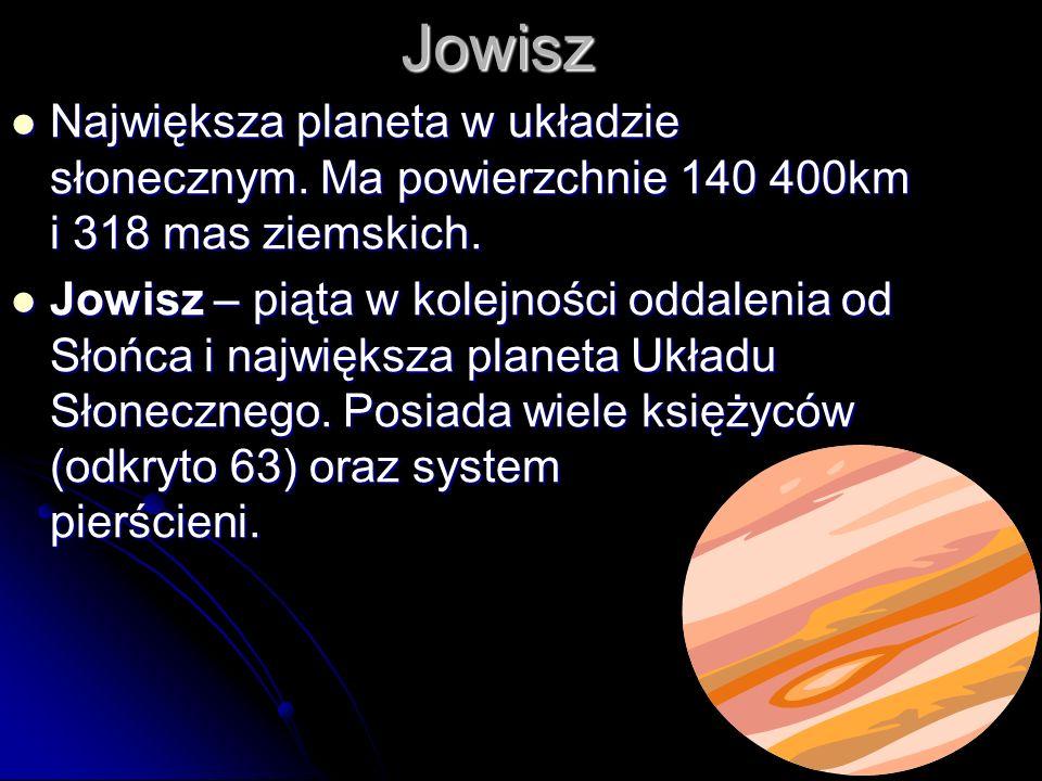 Jowisz Największa planeta w układzie słonecznym.Ma powierzchnie 140 400km i 318 mas ziemskich.