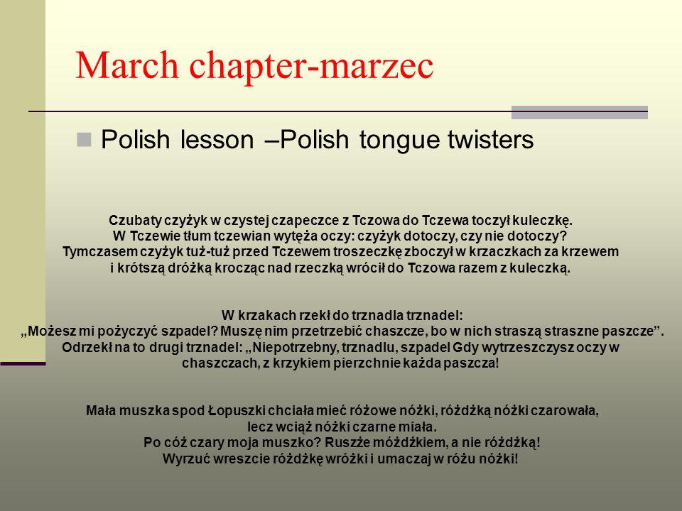 March chapter-marzec Polish lesson –Polish tongue twisters Czubaty czyżyk w czystej czapeczce z Tczowa do Tczewa toczył kuleczkę. W Tczewie tłum tczew