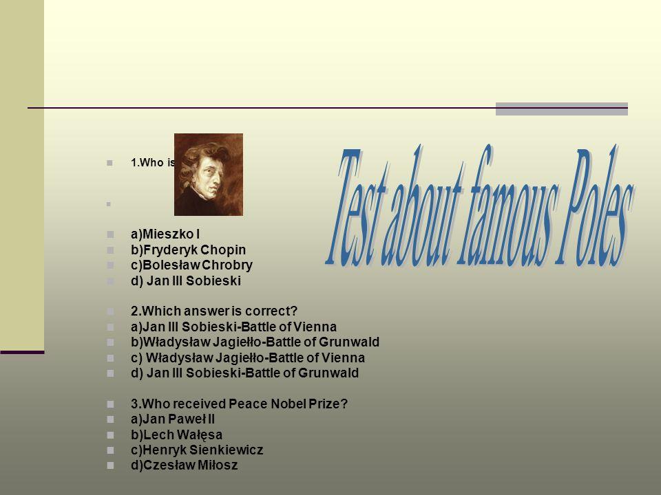 1.Who is he? a)Mieszko I b)Fryderyk Chopin c)Bolesław Chrobry d) Jan III Sobieski 2.Which answer is correct? a)Jan III Sobieski-Battle of Vienna b)Wła