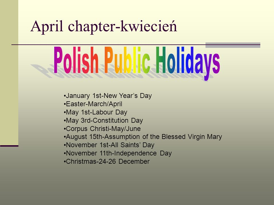 April chapter-kwiecień January 1st-New Years Day Easter-March/April May 1st-Labour Day May 3rd-Constitution Day Corpus Christi-May/June August 15th-As