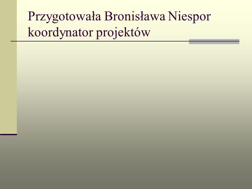 Przygotowała Bronisława Niespor koordynator projektów