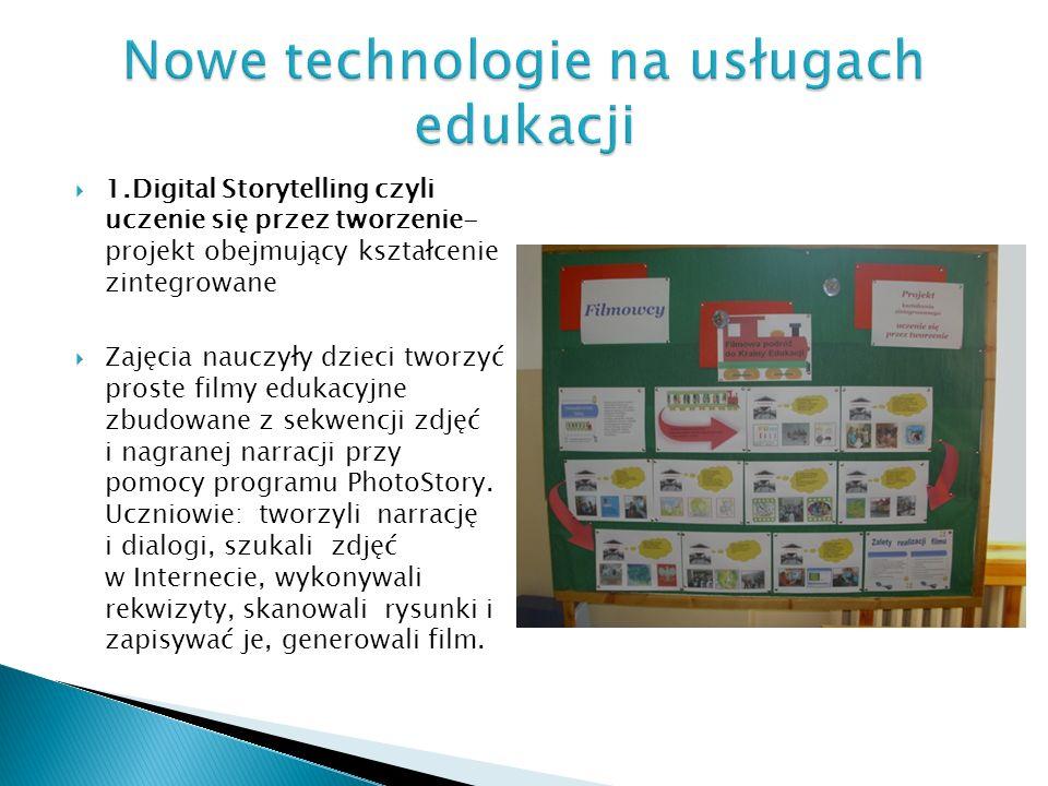 1.Digital Storytelling czyli uczenie się przez tworzenie- projekt obejmujący kształcenie zintegrowane Zajęcia nauczyły dzieci tworzyć proste filmy edukacyjne zbudowane z sekwencji zdjęć i nagranej narracji przy pomocy programu PhotoStory.