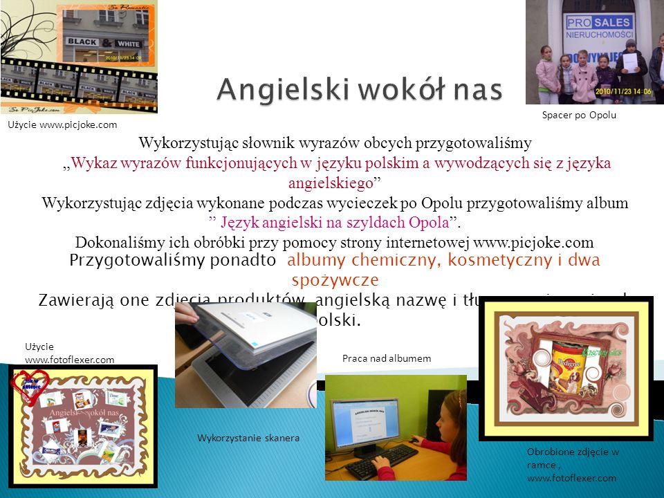 Wykorzystując słownik wyrazów obcych przygotowaliśmy Wykaz wyrazów funkcjonujących w języku polskim a wywodzących się z języka angielskiego Wykorzystując zdjęcia wykonane podczas wycieczek po Opolu przygotowaliśmy album Język angielski na szyldach Opola.