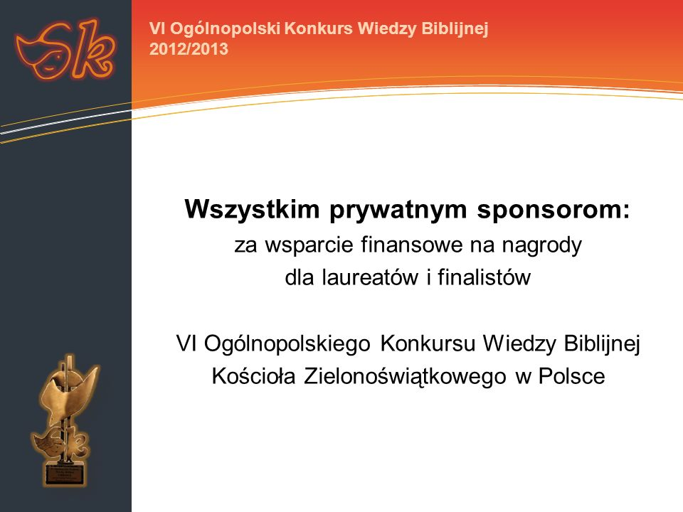 Wszystkim prywatnym sponsorom: za wsparcie finansowe na nagrody dla laureatów i finalistów VI Ogólnopolskiego Konkursu Wiedzy Biblijnej Kościoła Zielonoświątkowego w Polsce VI Ogólnopolski Konkurs Wiedzy Biblijnej 2012/2013