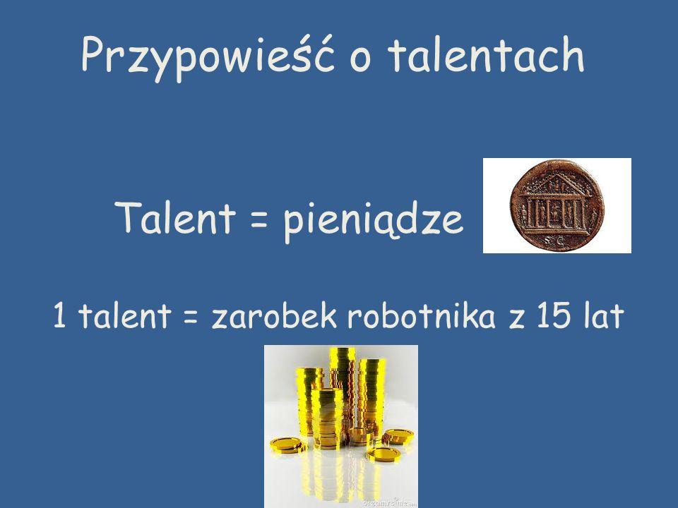 Talent = pieniądze 1 talent = zarobek robotnika z 15 lat Przypowieść o talentach