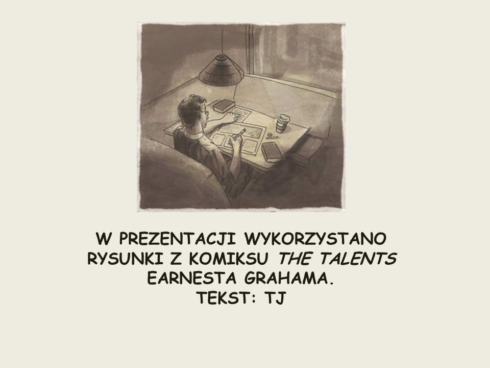 W PREZENTACJI WYKORZYSTANO RYSUNKI Z KOMIKSU THE TALENTS EARNESTA GRAHAMA. TEKST: TJ