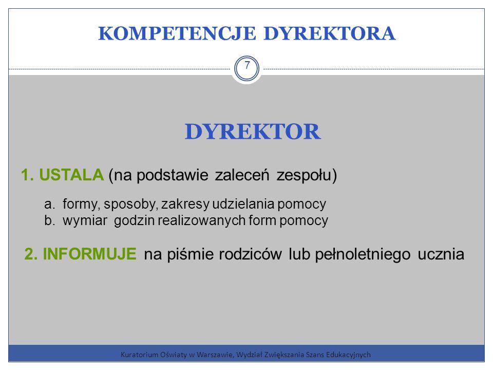 KOMPETENCJE DYREKTORA Kuratorium Oświaty w Warszawie, Wydział Zwiększania Szans Edukacyjnych 7 DYREKTOR 1.USTALA (na podstawie zaleceń zespołu) a.formy, sposoby, zakresy udzielania pomocy b.wymiar godzin realizowanych form pomocy 2.INFORMUJE na piśmie rodziców lub pełnoletniego ucznia