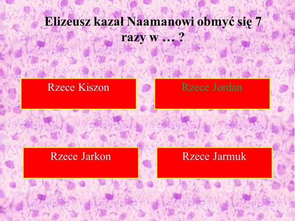 Rzece Kiszon Rzece Jordan Do Syrii Rzece Jarmuk Elizeusz kazał Naamanowi obmyć się 7 razy w … .