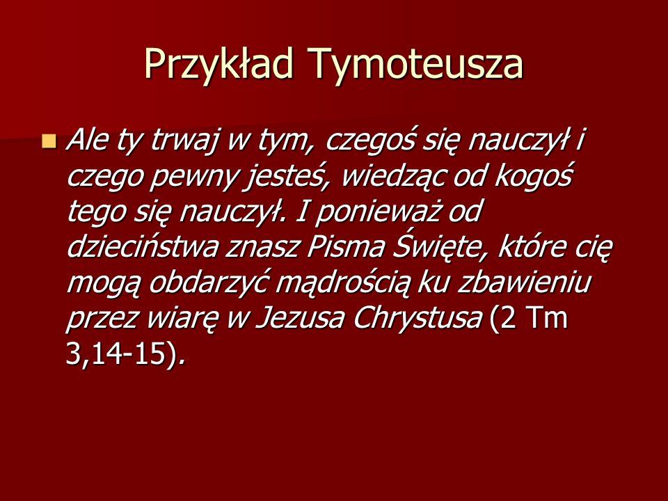 Przykład Tymoteusza Ale ty trwaj w tym, czegoś się nauczył i czego pewny jesteś, wiedząc od kogoś tego się nauczył. I ponieważ od dzieciństwa znasz Pi