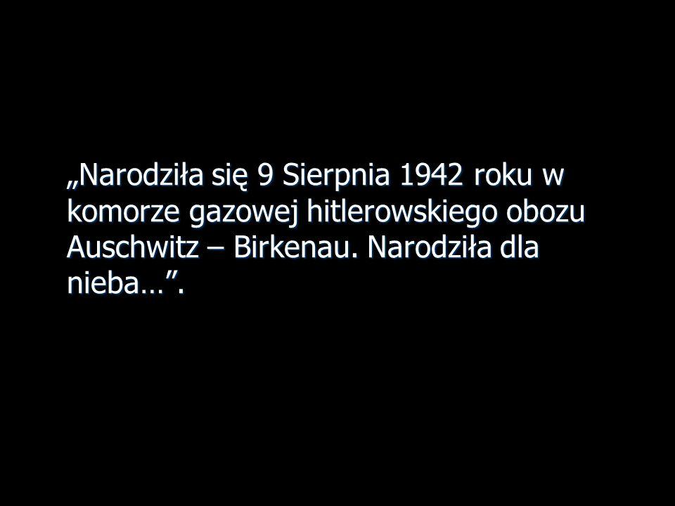 Narodziła się 9 Sierpnia 1942 roku w komorze gazowej hitlerowskiego obozu Auschwitz – Birkenau. Narodziła dla nieba….
