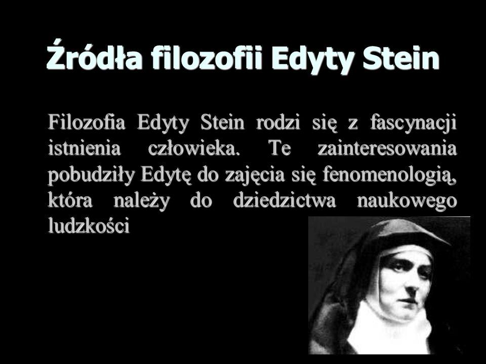 Źródła filozofii Edyty Stein Filozofia Edyty Stein rodzi się z fascynacji istnienia człowieka. Te zainteresowania pobudziły Edytę do zajęcia się fenom