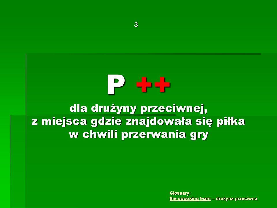 P ++ dla drużyny przeciwnej, z miejsca gdzie znajdowała się piłka w chwili przerwania gry 3 Glossary: the opposing team – drużyna przeciwna