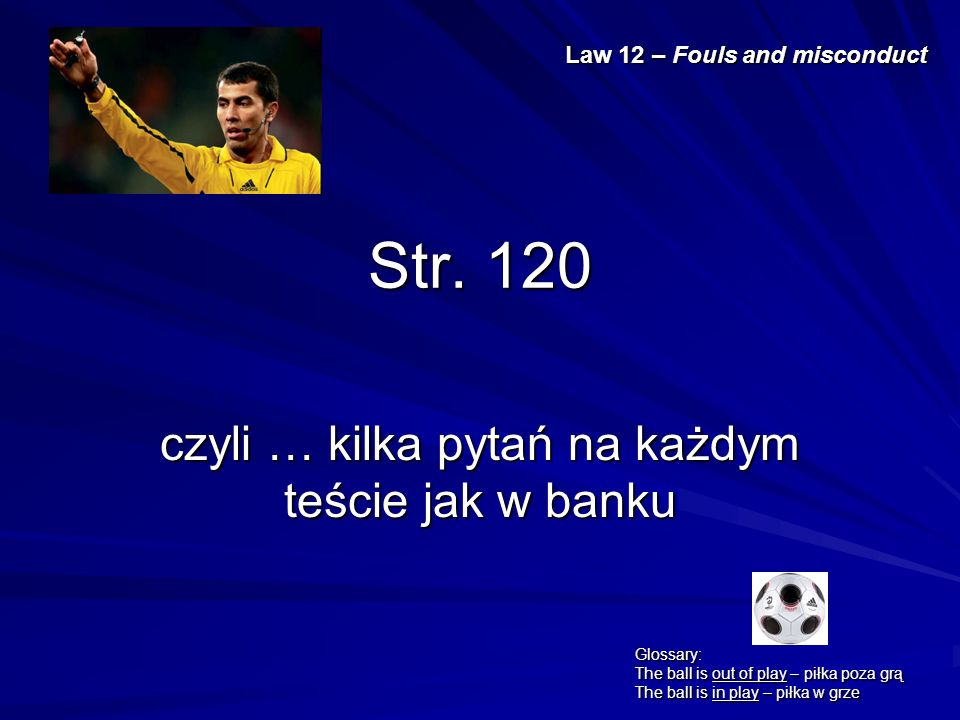 Str. 120 czyli … kilka pytań na każdym teście jak w banku Law 12 – Fouls and misconduct Glossary: The ball is out of play – piłka poza grą The ball is
