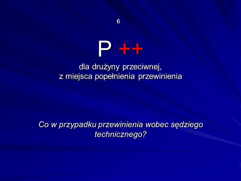 P ++ dla drużyny przeciwnej, z miejsca popełnienia przewinienia Co w przypadku przewinienia wobec sędziego technicznego.