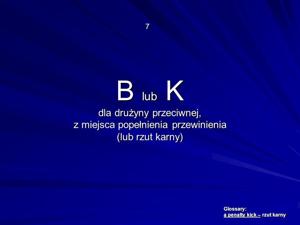 B lub K dla drużyny przeciwnej, z miejsca popełnienia przewinienia (lub rzut karny) 7 Glossary: a penalty kick – rzut karny