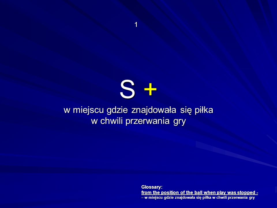 S + w miejscu gdzie znajdowała się piłka w chwili przerwania gry 1 Glossary: from the position of the ball when play was stopped - – w miejscu gdzie z