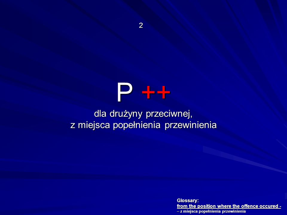 P ++ dla drużyny przeciwnej, z miejsca popełnienia przewinienia 2 Glossary: from the position where the offence occured - – z miejsca popełnienia prze