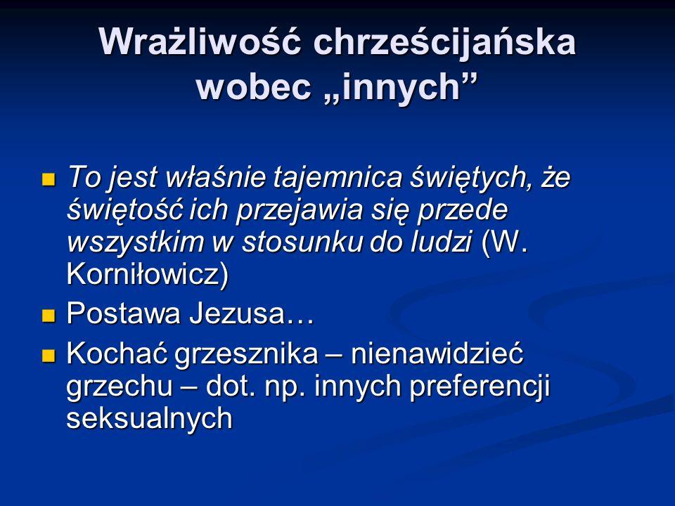 Wrażliwość chrześcijańska wobec innych To jest właśnie tajemnica świętych, że świętość ich przejawia się przede wszystkim w stosunku do ludzi (W.