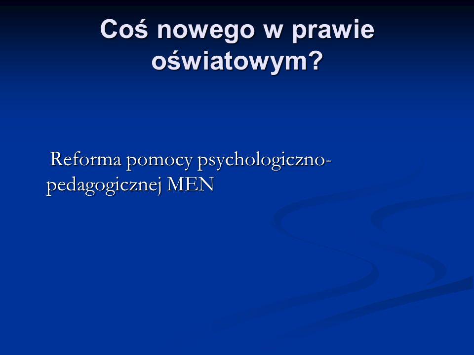 Coś nowego w prawie oświatowym? Reforma pomocy psychologiczno- pedagogicznej MEN Reforma pomocy psychologiczno- pedagogicznej MEN