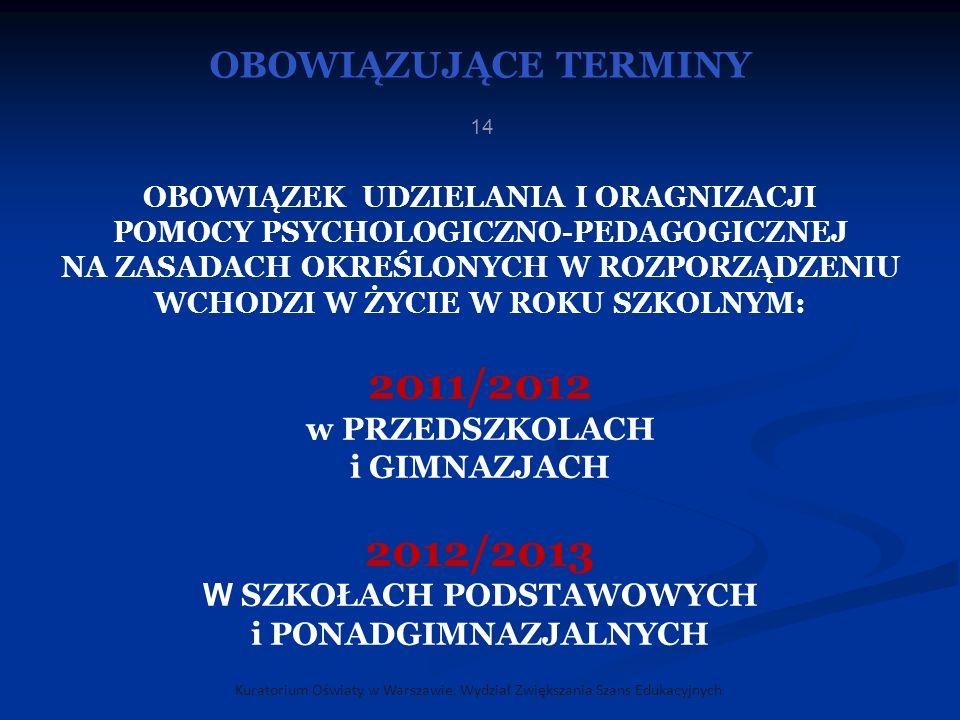 OBOWIĄZUJĄCE TERMINY Kuratorium Oświaty w Warszawie, Wydział Zwiększania Szans Edukacyjnych 14 OBOWIĄZEK UDZIELANIA I ORAGNIZACJI POMOCY PSYCHOLOGICZNO-PEDAGOGICZNEJ NA ZASADACH OKREŚLONYCH W ROZPORZĄDZENIU WCHODZI W ŻYCIE W ROKU SZKOLNYM: 2011/2012 w PRZEDSZKOLACH i GIMNAZJACH 2012/2013 W SZKOŁACH PODSTAWOWYCH i PONADGIMNAZJALNYCH