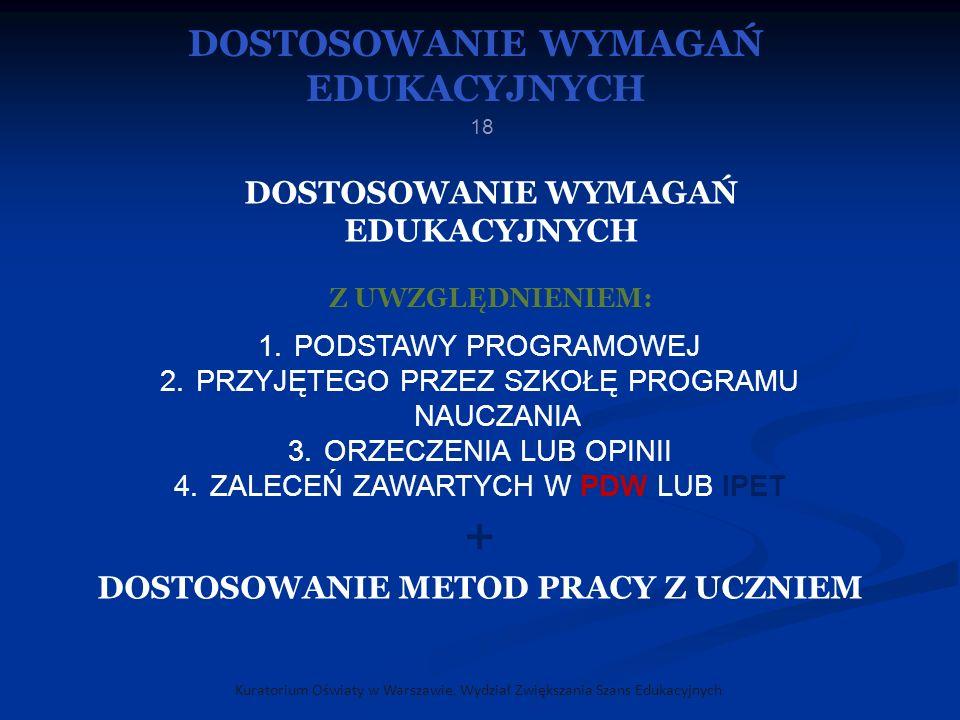 Kuratorium Oświaty w Warszawie, Wydział Zwiększania Szans Edukacyjnych 18 DOSTOSOWANIE WYMAGAŃ EDUKACYJNYCH Z UWZGLĘDNIENIEM: 1.PODSTAWY PROGRAMOWEJ 2.PRZYJĘTEGO PRZEZ SZKOŁĘ PROGRAMU NAUCZANIA 3.ORZECZENIA LUB OPINII 4.ZALECEŃ ZAWARTYCH W PDW LUB IPET + DOSTOSOWANIE METOD PRACY Z UCZNIEM DOSTOSOWANIE WYMAGAŃ EDUKACYJNYCH