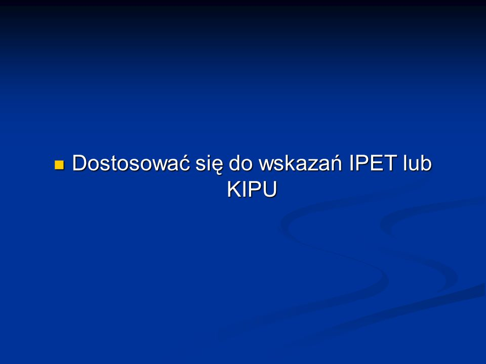 Dostosować się do wskazań IPET lub KIPU Dostosować się do wskazań IPET lub KIPU