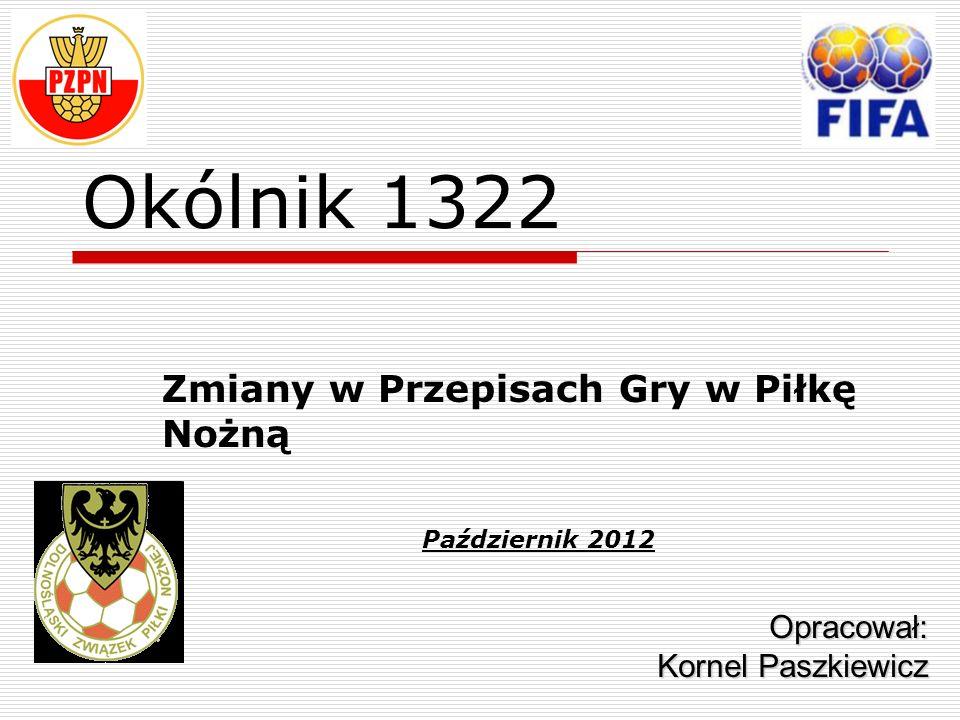 Okólnik 1322 Zmiany w Przepisach Gry w Piłkę Nożną Opracował: Kornel Paszkiewicz Październik 2012