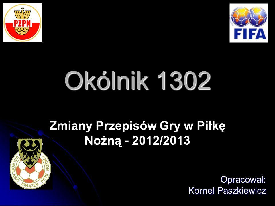Okólnik 1302 Zmiany Przepisów Gry w Piłkę Nożną - 2012/2013 Opracował: Kornel Paszkiewicz