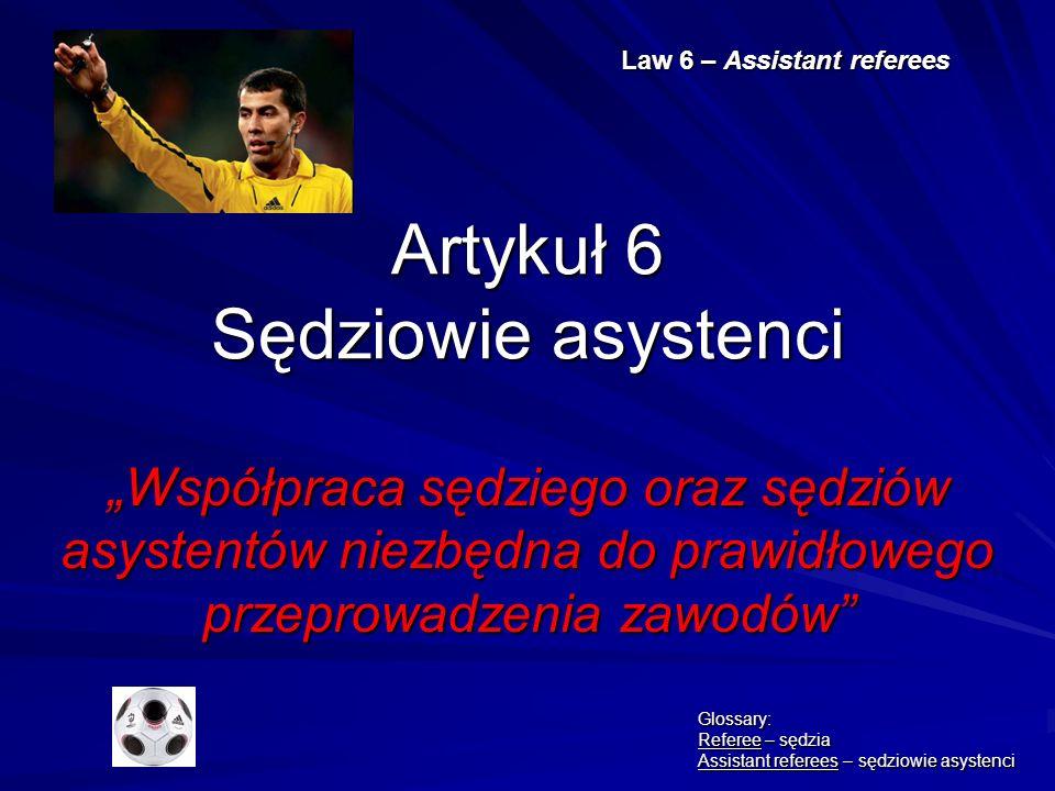Artykuł 6 Sędziowie asystenci Współpraca sędziego oraz sędziów asystentów niezbędna do prawidłowego przeprowadzenia zawodów Law 6 – Assistant referees