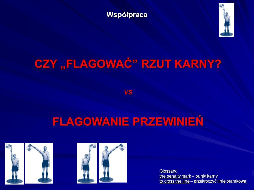Współpraca CZY FLAGOWAĆ RZUT KARNY? VS FLAGOWANIE PRZEWINIEŃ Glossary: the penalty mark – punkt karny to cross the line – przekroczyć linię bramkową