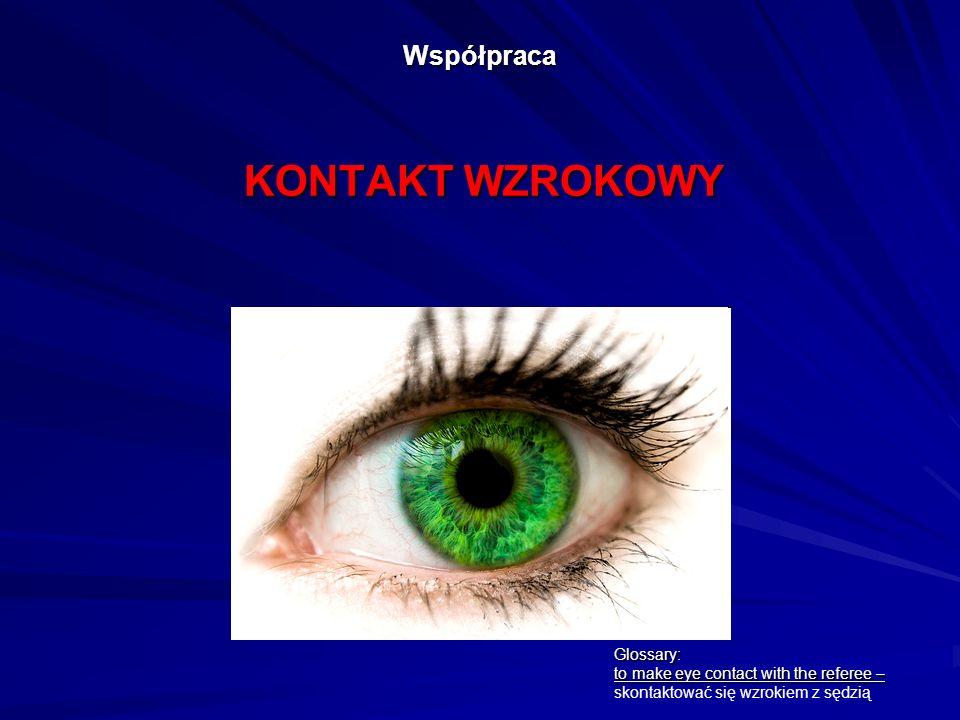 Współpraca KONTAKT WZROKOWY Glossary: to make eye contact with the referee – skontaktować się wzrokiem z sędzią