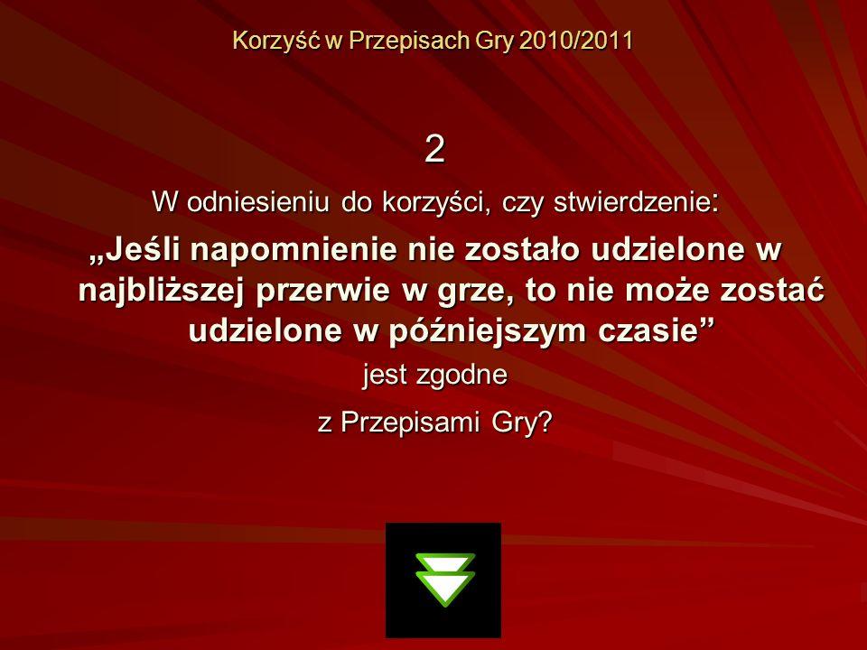 Korzyść w Przepisach Gry 2010/2011 2 W odniesieniu do korzyści, czy stwierdzenie : Jeśli napomnienie nie zostało udzielone w najbliższej przerwie w gr