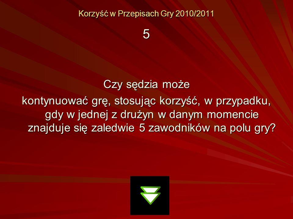 Korzyść w Przepisach Gry 2010/2011 5 Czy sędzia może kontynuować grę, stosując korzyść, w przypadku, gdy w jednej z drużyn w danym momencie znajduje s