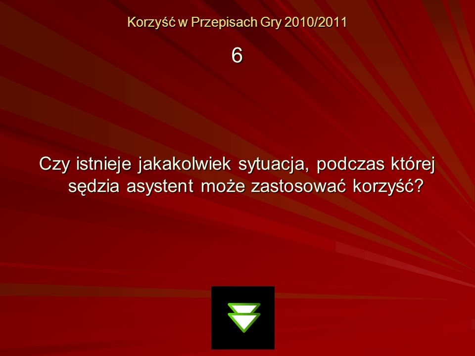 Korzyść w Przepisach Gry 2010/2011 6 Czy istnieje jakakolwiek sytuacja, podczas której sędzia asystent może zastosować korzyść?