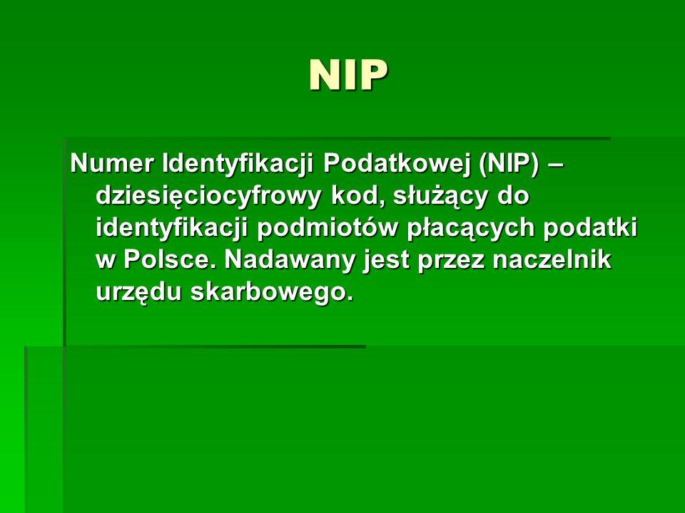 NIP Numer Identyfikacji Podatkowej (NIP) – dziesięciocyfrowy kod, służący do identyfikacji podmiotów płacących podatki w Polsce. Nadawany jest przez n