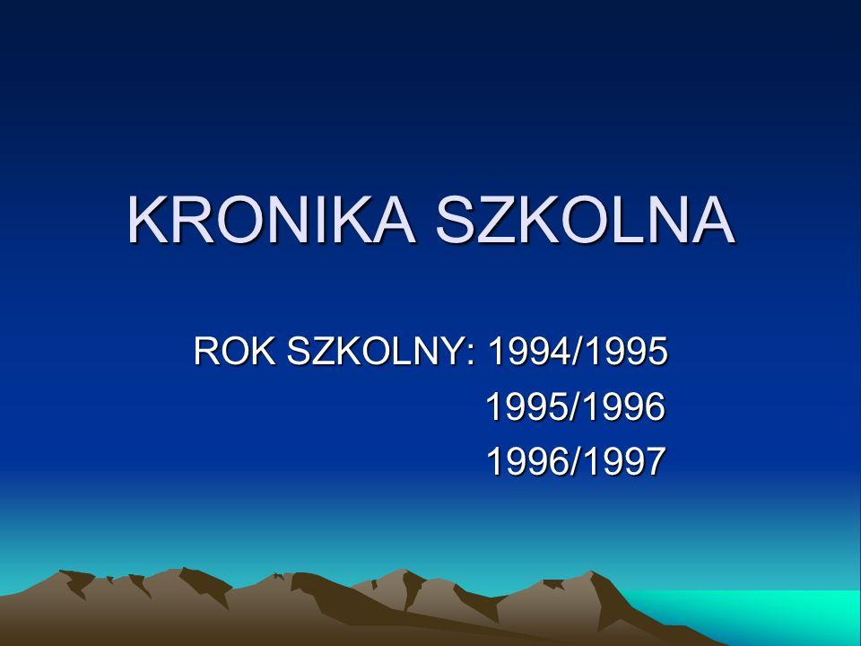 KRONIKA SZKOLNA ROK SZKOLNY: 1994/1995 1995/1996 1995/1996 1996/1997 1996/1997