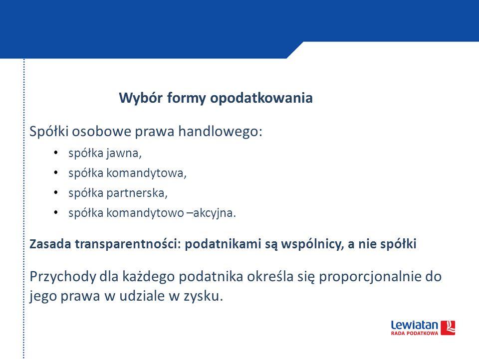 Wybór formy opodatkowania Spółki osobowe prawa handlowego: spółka jawna, spółka komandytowa, spółka partnerska, spółka komandytowo –akcyjna. Zasada tr