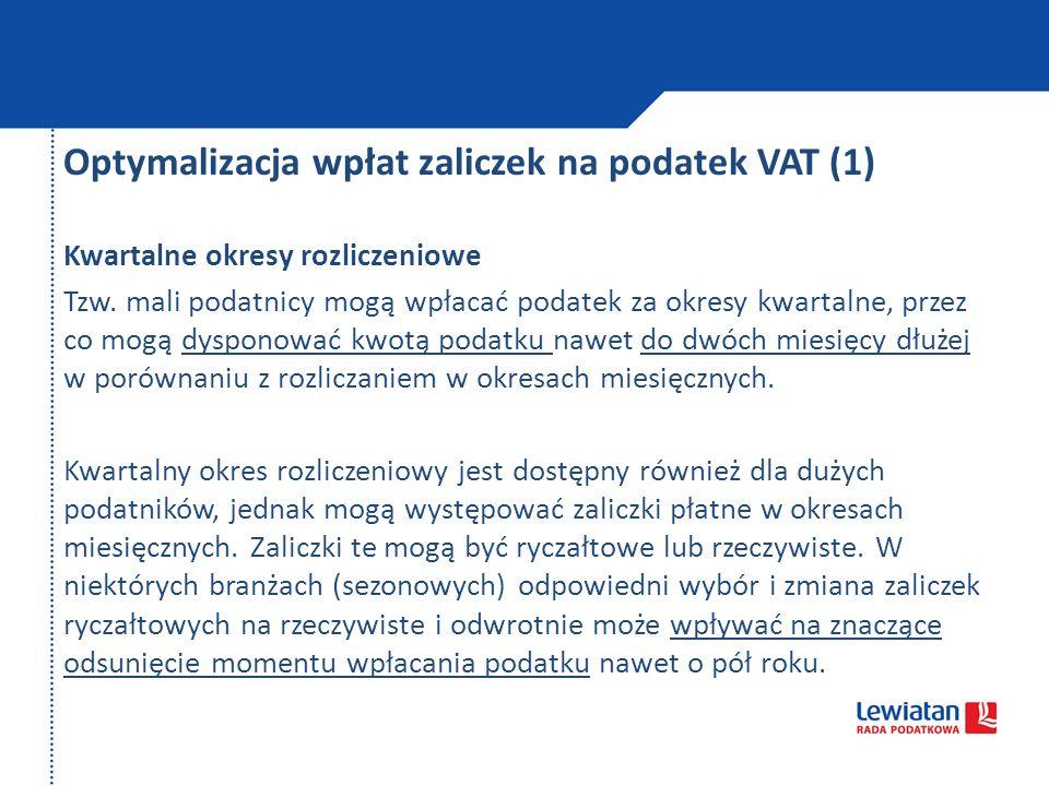 Optymalizacja wpłat zaliczek na podatek VAT (1) Kwartalne okresy rozliczeniowe Tzw. mali podatnicy mogą wpłacać podatek za okresy kwartalne, przez co