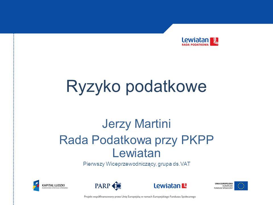 Ryzyko podatkowe Jerzy Martini Rada Podatkowa przy PKPP Lewiatan Pierwszy Wiceprzewodniczący, grupa ds.VAT