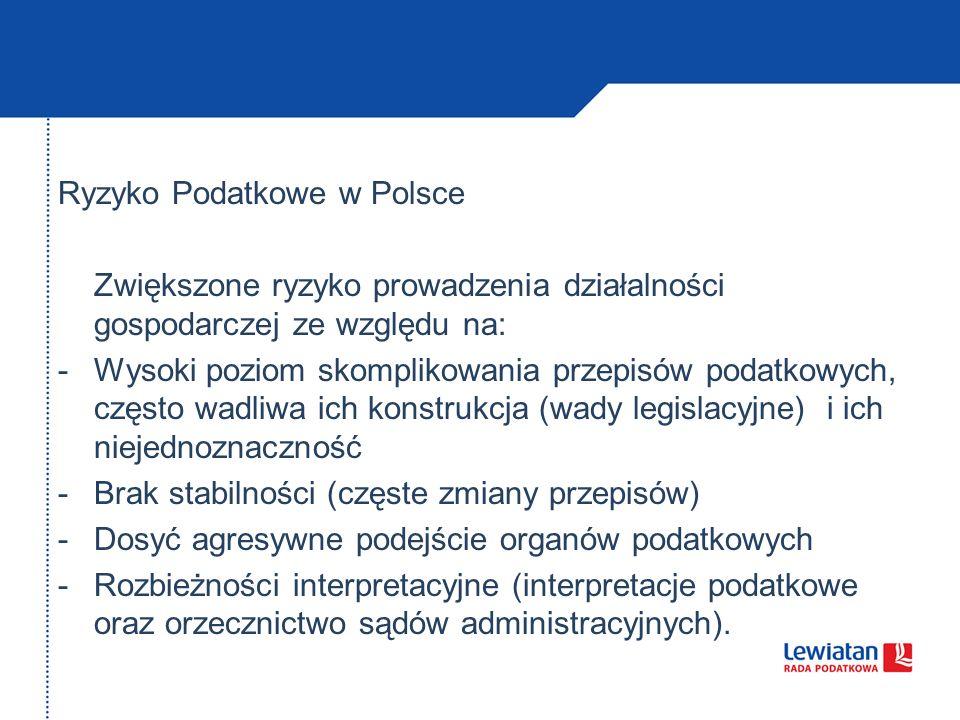 Ryzyko Podatkowe w Polsce Zwiększone ryzyko prowadzenia działalności gospodarczej ze względu na: -Wysoki poziom skomplikowania przepisów podatkowych, często wadliwa ich konstrukcja (wady legislacyjne) i ich niejednoznaczność -Brak stabilności (częste zmiany przepisów) -Dosyć agresywne podejście organów podatkowych -Rozbieżności interpretacyjne (interpretacje podatkowe oraz orzecznictwo sądów administracyjnych).