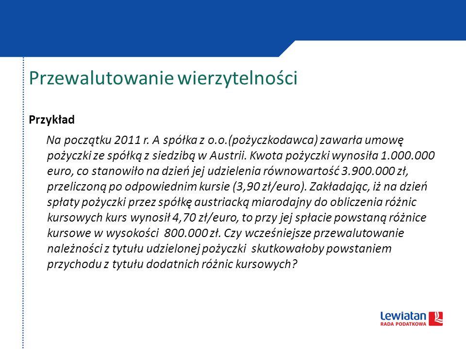 Przewalutowanie wierzytelności Przykład Na początku 2011 r. A spółka z o.o.(pożyczkodawca) zawarła umowę pożyczki ze spółką z siedzibą w Austrii. Kwot