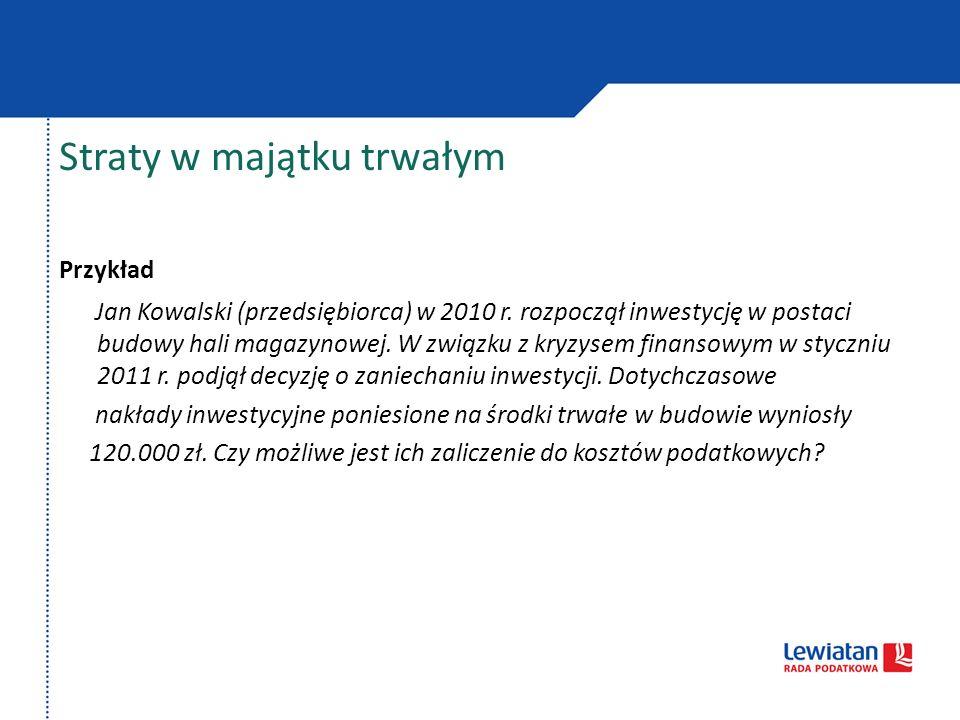 Straty w majątku trwałym Przykład Jan Kowalski (przedsiębiorca) w 2010 r. rozpoczął inwestycję w postaci budowy hali magazynowej. W związku z kryzysem