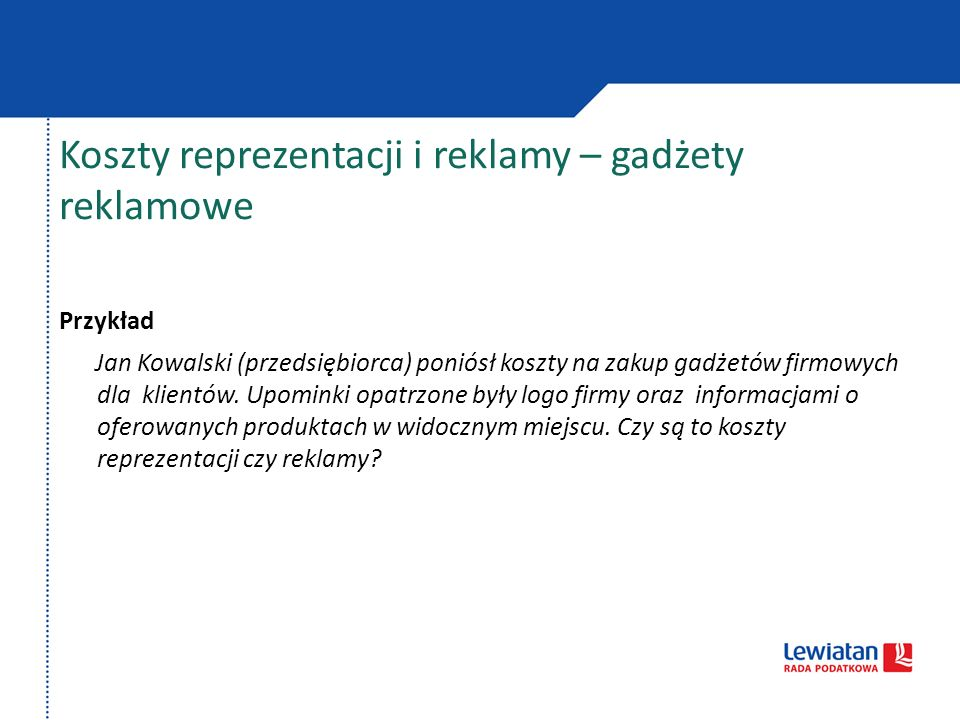 Koszty reprezentacji i reklamy – gadżety reklamowe Przykład Jan Kowalski (przedsiębiorca) poniósł koszty na zakup gadżetów firmowych dla klientów. Upo
