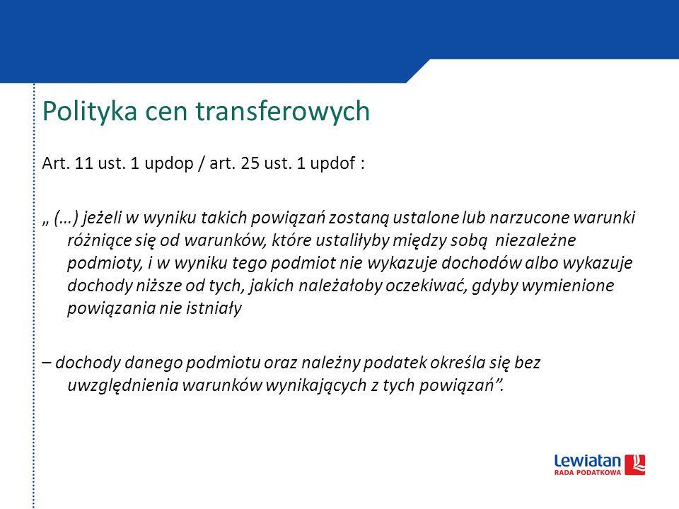 Polityka cen transferowych Art. 11 ust. 1 updop / art. 25 ust. 1 updof : (…) jeżeli w wyniku takich powiązań zostaną ustalone lub narzucone warunki ró