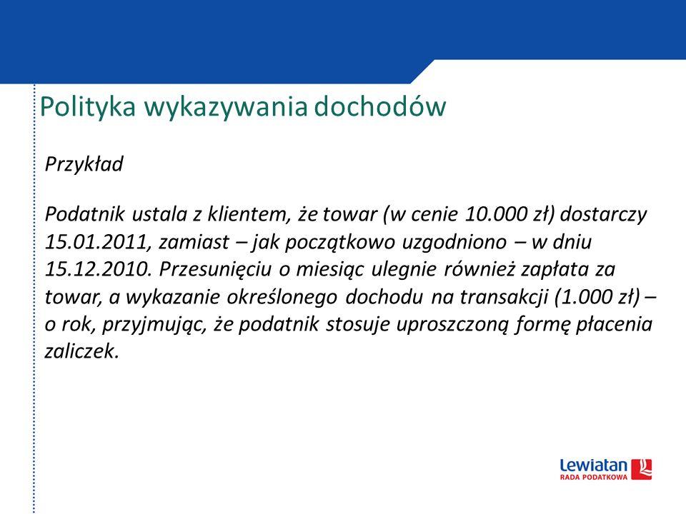 Polityka wykazywania dochodów Przykład Podatnik ustala z klientem, że towar (w cenie 10.000 zł) dostarczy 15.01.2011, zamiast – jak początkowo uzgodni