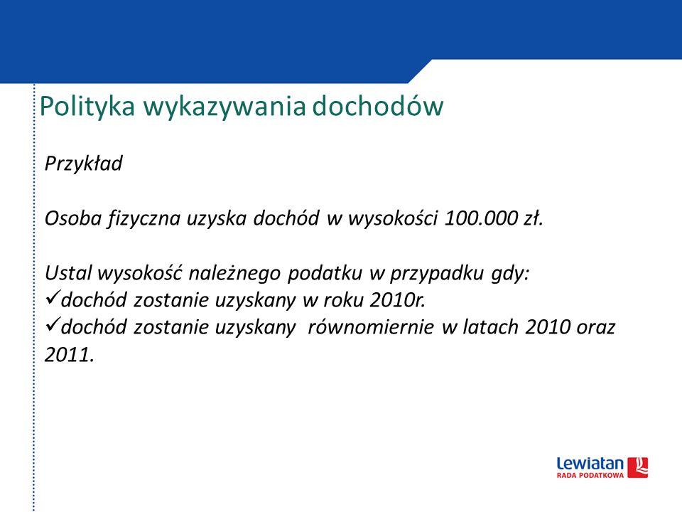 Polityka wykazywania dochodów Przykład Osoba fizyczna uzyska dochód w wysokości 100.000 zł. Ustal wysokość należnego podatku w przypadku gdy: dochód z
